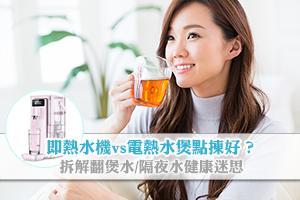 News: 即熱水機vs電熱水煲點揀好?拆解翻煲水會致癌/隔夜水不可飲迷思