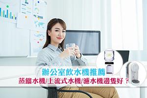 News: 辦公室飲水機推薦 蒸餾水機/上流式水機/濾水機邊隻好?
