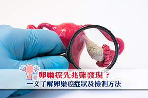 News: 【預防卵巢癌】卵巢癌先兆難發現?一文了解卵巢癌症狀及檢測方法