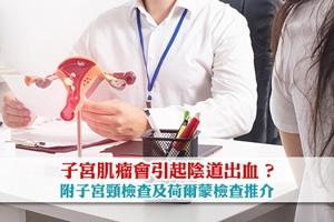 陰道出血是荷爾蒙失調或子宮肌瘤引起 ? 內附子宮頸檢查及荷爾蒙檢查推介