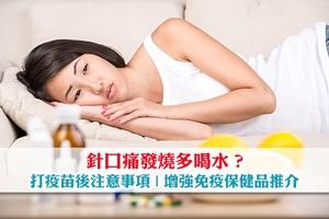 News: 針口痛發燒要多喝水? 打疫苗後注意事項及增強免疫保健品推介 !